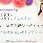 片上敦子のオンラインミニセミナー第5回目「目の問題のレメディー・最終回」「ものもらいのレメディと対処法」Youtubeアップしました。