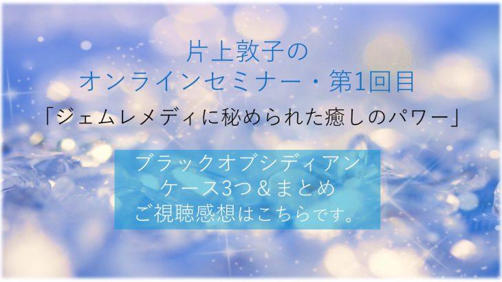 片上敦子のオンラインセミナー第1回目「ジェムレメディーに秘められた癒しのパワー・ブラックオブシディアンのケース3つ&まとめ」のご視聴感想をまとめました。